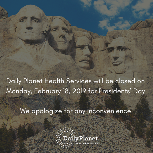 Daily Planet Health Services will be closed on Monday, February 18, 2019 for Presidents' Day.